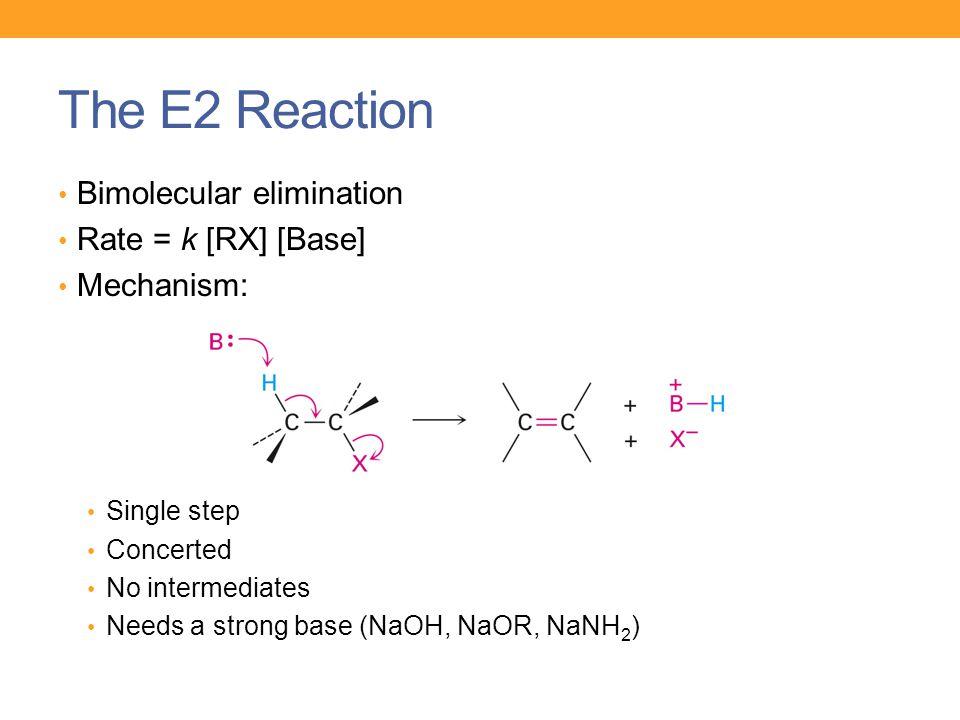 The E2 Reaction Bimolecular elimination Rate = k [RX] [Base] Mechanism: Single step Concerted No intermediates Needs a strong base (NaOH, NaOR, NaNH 2