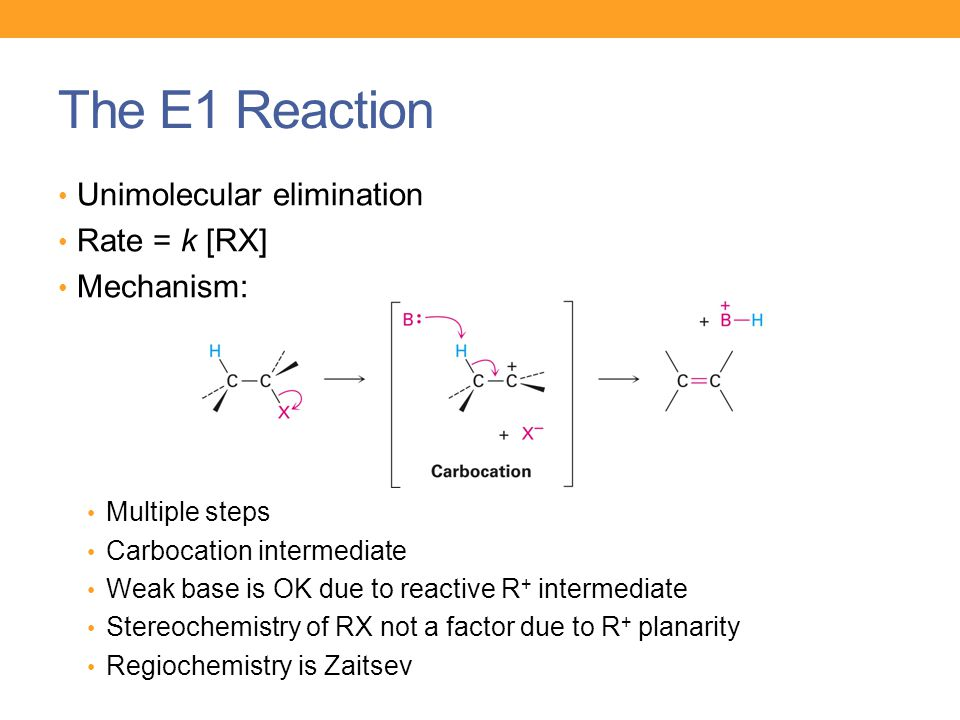 The E1 Reaction Unimolecular elimination Rate = k [RX] Mechanism: Multiple steps Carbocation intermediate Weak base is OK due to reactive R + intermed