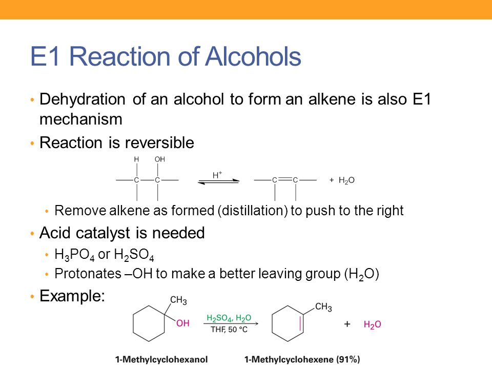 E1 Reaction of Alcohols Dehydration of an alcohol to form an alkene is also E1 mechanism Reaction is reversible Remove alkene as formed (distillation)