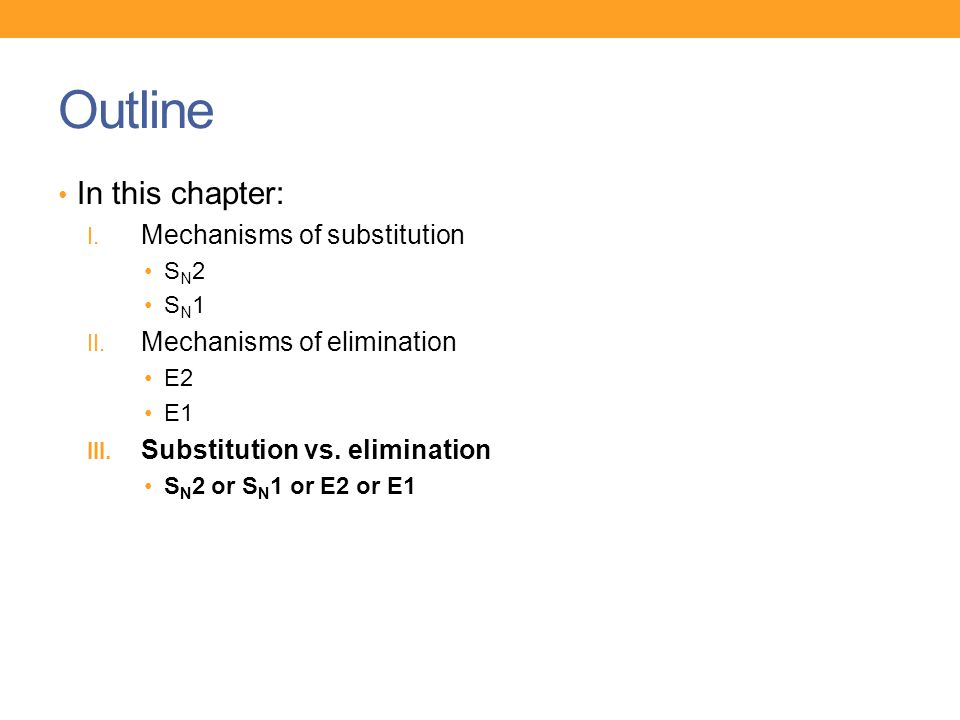Outline In this chapter: I. Mechanisms of substitution S N 2 S N 1 II. Mechanisms of elimination E2 E1 III. Substitution vs. elimination S N 2 or S N