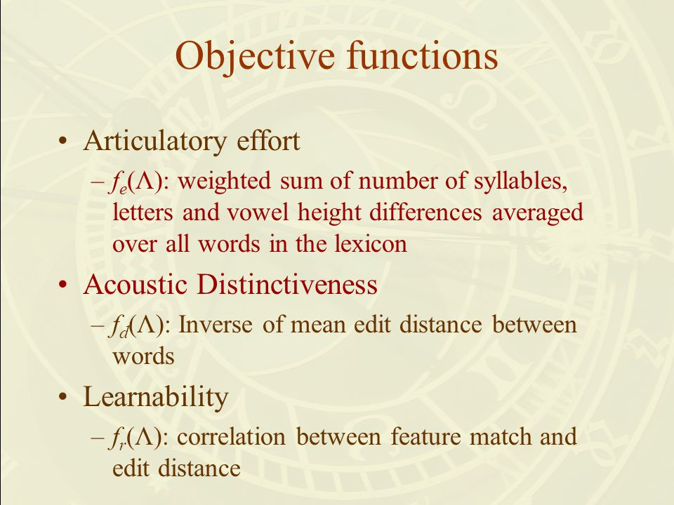 Objective functions Articulatory effort –f e (Λ): weighted sum of number of syllables, letters and vowel height differences averaged over all words in the lexicon Acoustic Distinctiveness –f d (Λ): Inverse of mean edit distance between words Learnability –f r (Λ): correlation between feature match and edit distance