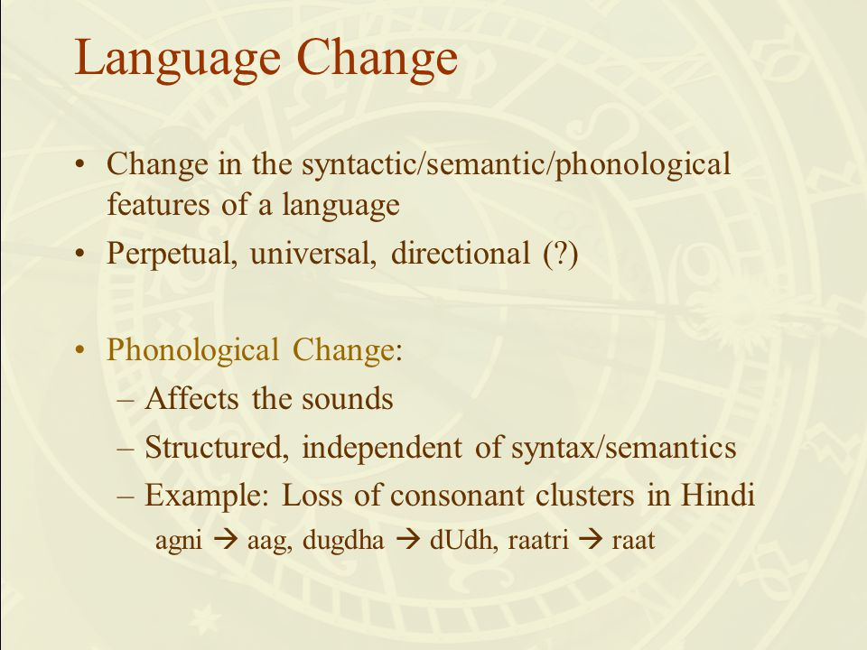 Change in the syntactic/semantic/phonological features of a language Perpetual, universal, directional (?) Phonological Change: –Affects the sounds –Structured, independent of syntax/semantics –Example: Loss of consonant clusters in Hindi agni  aag, dugdha  dUdh, raatri  raat