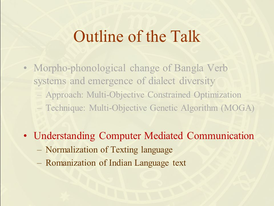 Outline of the Talk Morpho-phonological change of Bangla Verb systems and emergence of dialect diversity –Approach: Multi-Objective Constrained Optimi