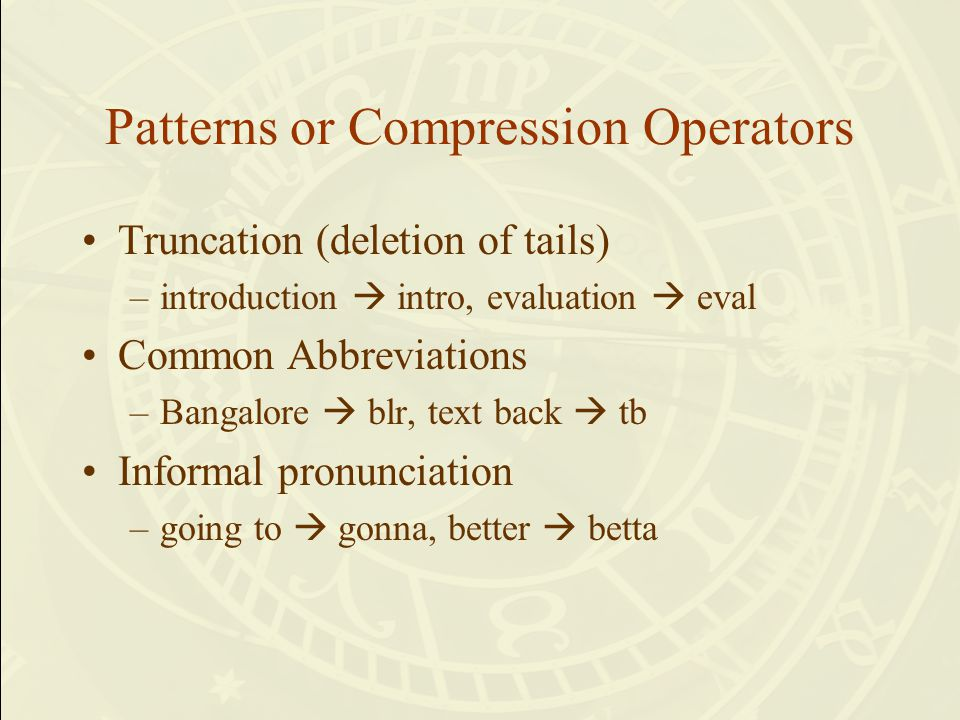 Patterns or Compression Operators Truncation (deletion of tails) –introduction  intro, evaluation  eval Common Abbreviations –Bangalore  blr, text back  tb Informal pronunciation –going to  gonna, better  betta