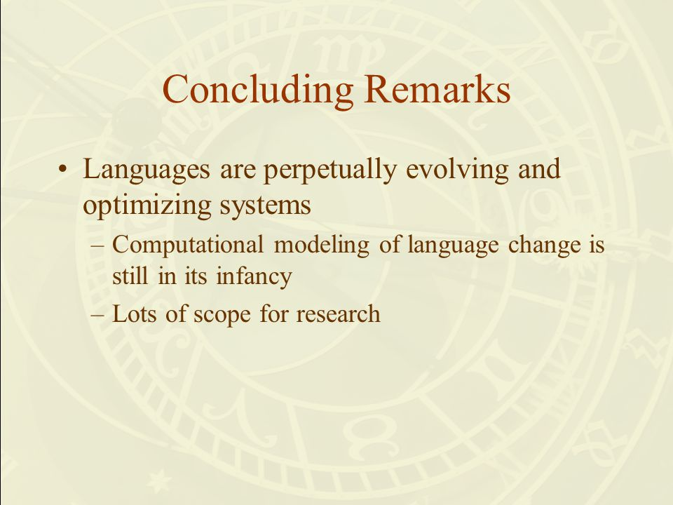Concluding Remarks Languages are perpetually evolving and optimizing systems –Computational modeling of language change is still in its infancy –Lots of scope for research