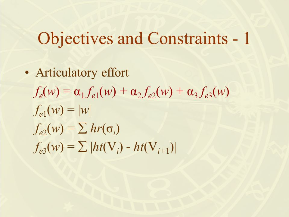 Objectives and Constraints - 1 Articulatory effort f e (w) = α 1 f e1 (w) + α 2 f e2 (w) + α 3 f e3 (w) f e1 (w) = |w| f e2 (w) =  hr(σ i ) f e3 (w) =  |ht(V i ) - ht(V i+1 )|