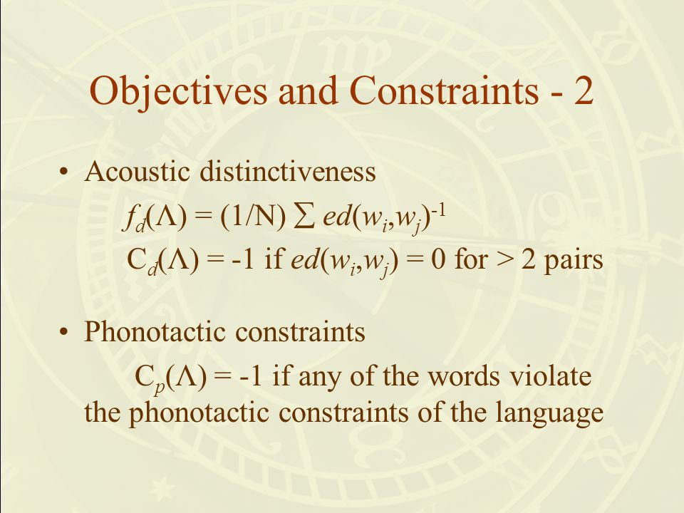 Objectives and Constraints - 2 Acoustic distinctiveness f d (Λ) = (1/N)  ed(w i,w j ) -1 C d (Λ) = -1 if ed(w i,w j ) = 0 for > 2 pairs Phonotactic c