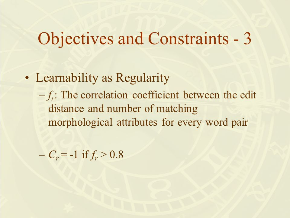 Objectives and Constraints - 3 Learnability as Regularity –f r : The correlation coefficient between the edit distance and number of matching morpholo