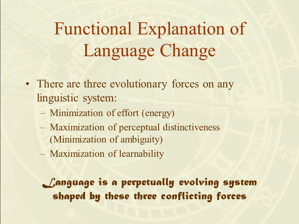 Functional Explanation of Language Change There are three evolutionary forces on any linguistic system: –Minimization of effort (energy) –Maximization of perceptual distinctiveness (Minimization of ambiguity) –Maximization of learnability Language is a perpetually evolving system shaped by these three conflicting forces