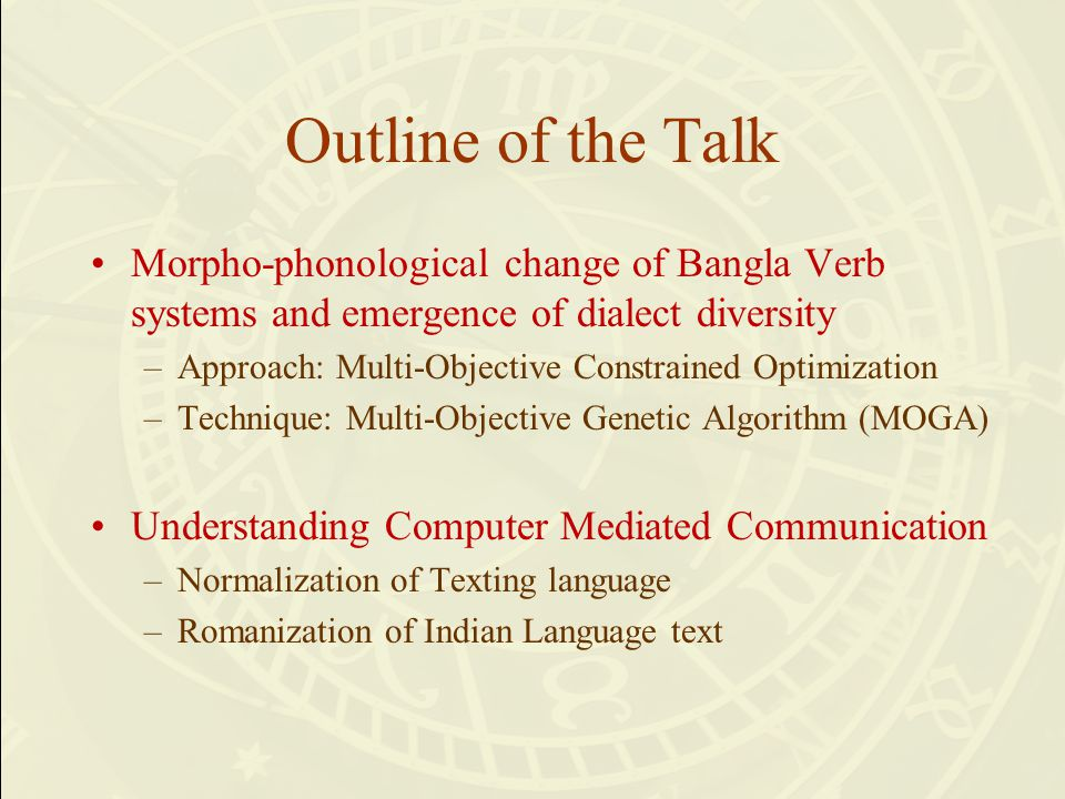 Outline of the Talk Morpho-phonological change of Bangla Verb systems and emergence of dialect diversity –Approach: Multi-Objective Constrained Optimization –Technique: Multi-Objective Genetic Algorithm (MOGA) Understanding Computer Mediated Communication –Normalization of Texting language –Romanization of Indian Language text