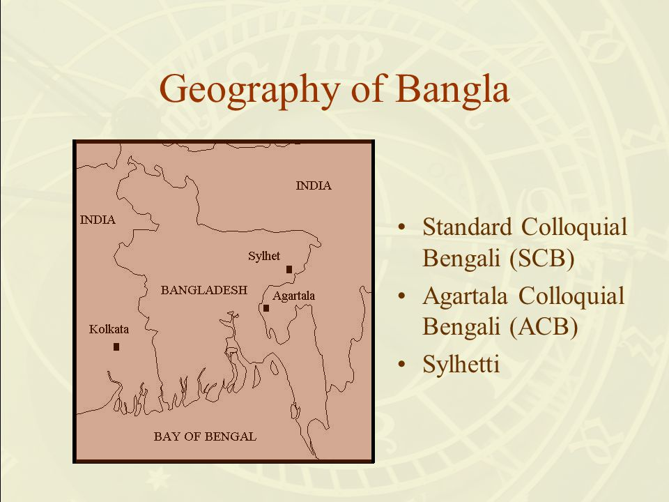 Geography of Bangla Standard Colloquial Bengali (SCB) Agartala Colloquial Bengali (ACB) Sylhetti