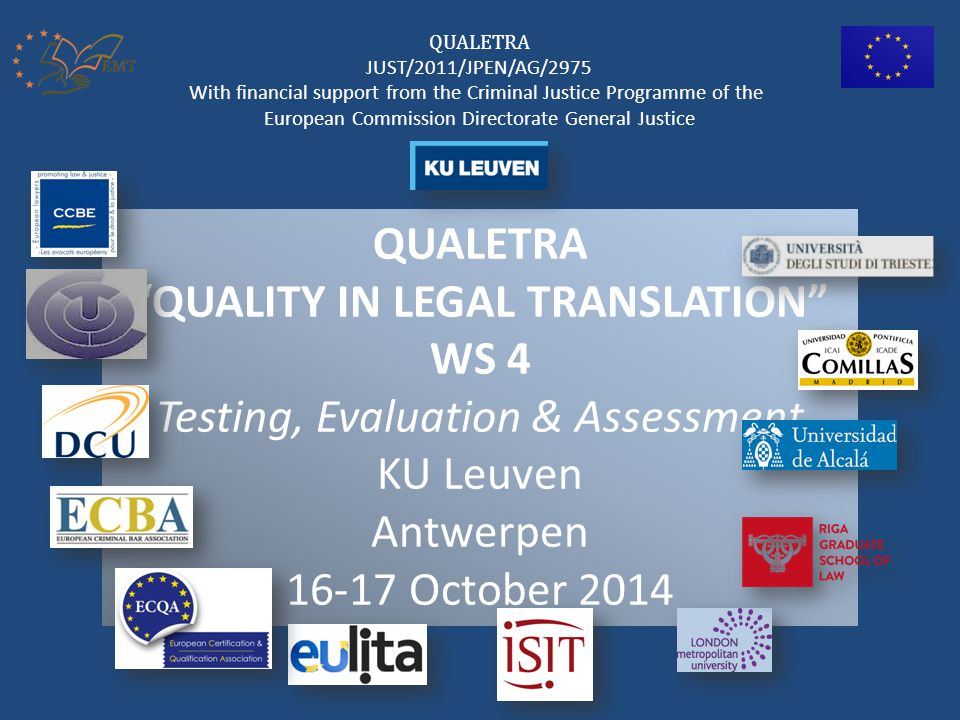 QUALETRA QUALITY IN LEGAL TRANSLATION WS 4 Testing, Evaluation & Assessment KU Leuven Antwerpen 16-17 October 2014 QUALETRA JUST/2011/JPEN/AG/2975 With financial support from the Criminal Justice Programme of the European Commission Directorate General Justice