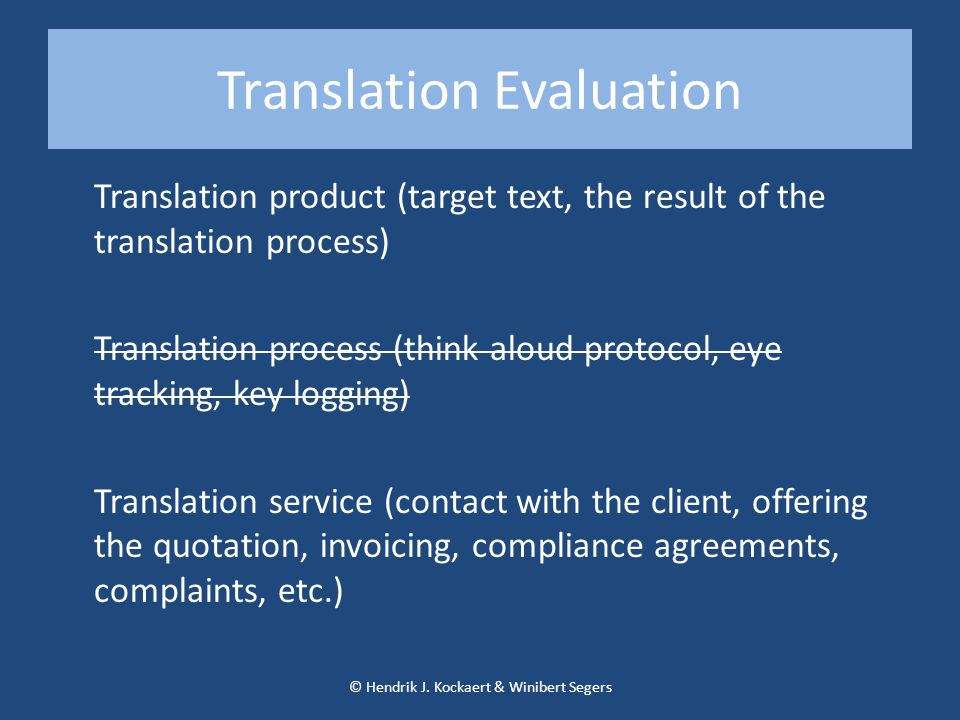 Translation Evaluation Translation product (target text, the result of the translation process) Translation process (think aloud protocol, eye tracking, key logging) Translation service (contact with the client, offering the quotation, invoicing, compliance agreements, complaints, etc.) © Hendrik J.