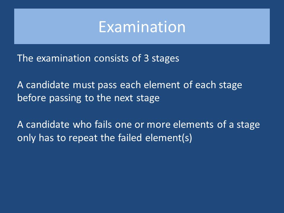 Examination The examination consists of 3 stages A candidate must pass each element of each stage before passing to the next stage A candidate who fails one or more elements of a stage only has to repeat the failed element(s)