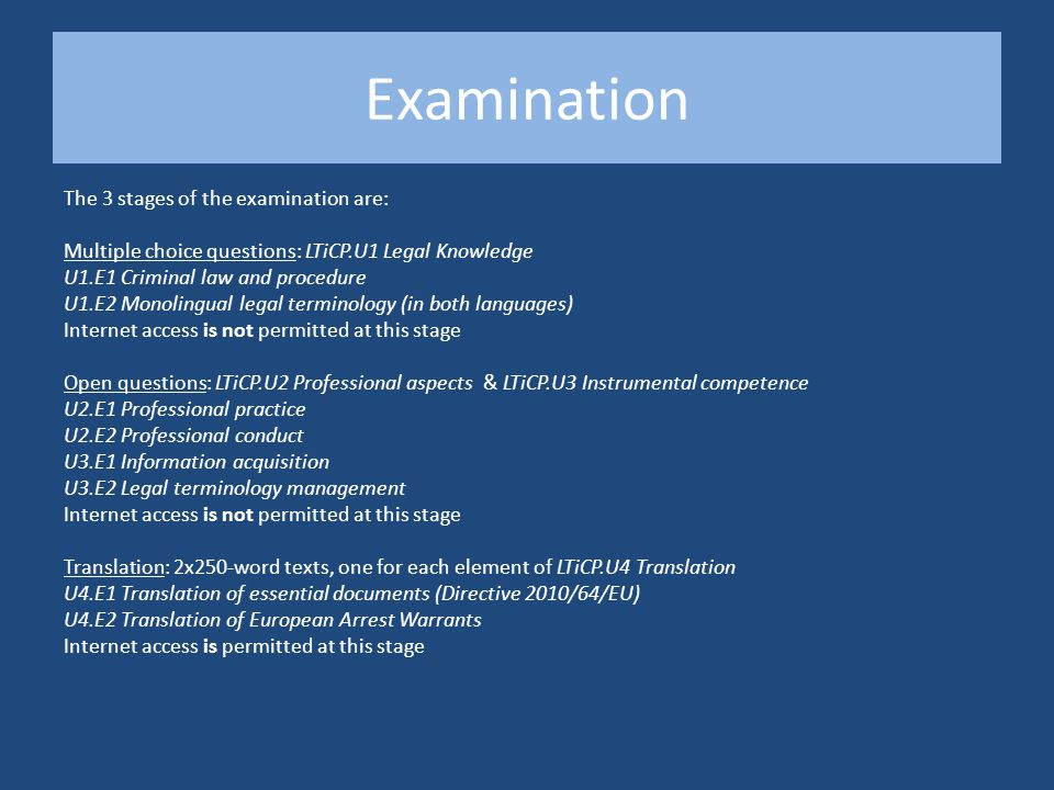 Examination The 3 stages of the examination are: Multiple choice questions: LTiCP.U1 Legal Knowledge U1.E1 Criminal law and procedure U1.E2 Monolingual legal terminology (in both languages) Internet access is not permitted at this stage Open questions: LTiCP.U2 Professional aspects & LTiCP.U3 Instrumental competence U2.E1 Professional practice U2.E2 Professional conduct U3.E1 Information acquisition U3.E2 Legal terminology management Internet access is not permitted at this stage Translation: 2x250-word texts, one for each element of LTiCP.U4 Translation U4.E1 Translation of essential documents (Directive 2010/64/EU) U4.E2 Translation of European Arrest Warrants Internet access is permitted at this stage
