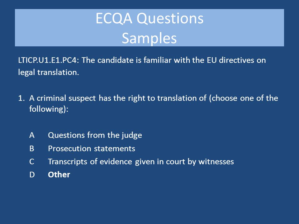 ECQA Questions Samples LTICP.U1.E1.PC4: The candidate is familiar with the EU directives on legal translation.