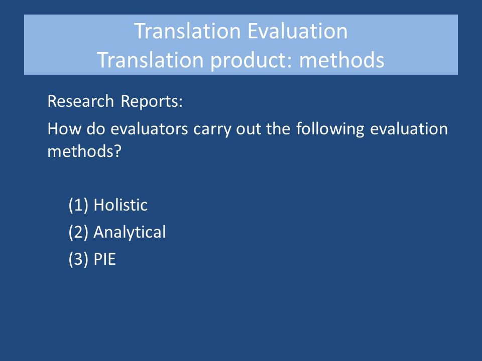Research Reports Translation Evaluation Holistic & Analytical Methods Research Method A sample translation from English to Spanish of a UK robbery judgment was allocated to ten evaluators who received a translation brief (structured translation specifications) Shortly after submitting their assessment, the evaluators were asked to complete a questionnaire These case studies were carried out by UAH (Holistic method) and DCU (Analytical method)
