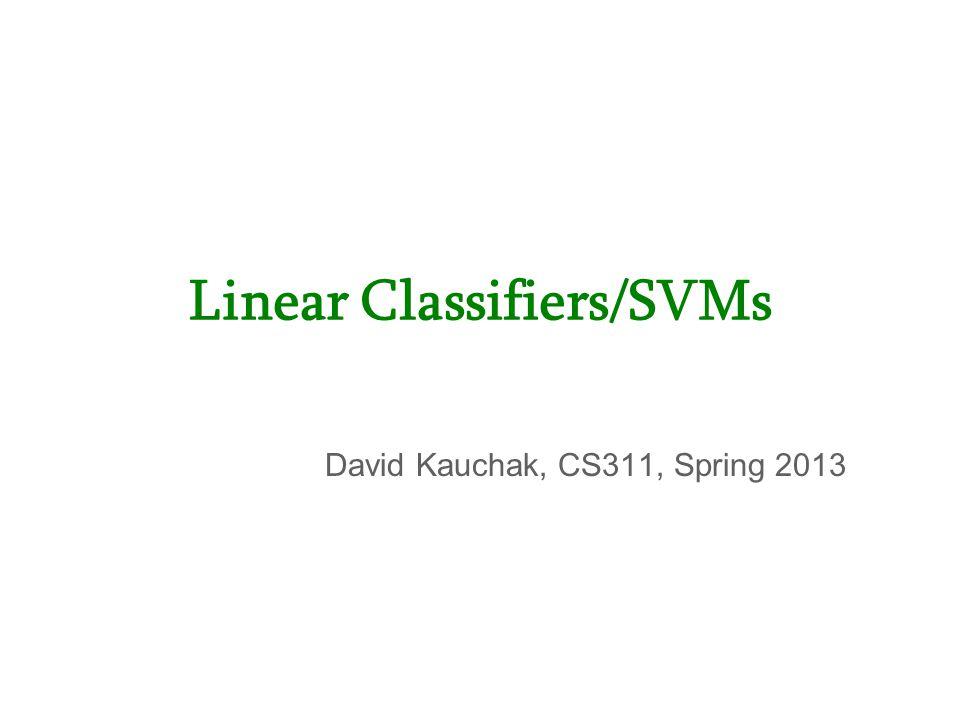 David Kauchak, CS311, Spring 2013 Linear Classifiers/SVMs