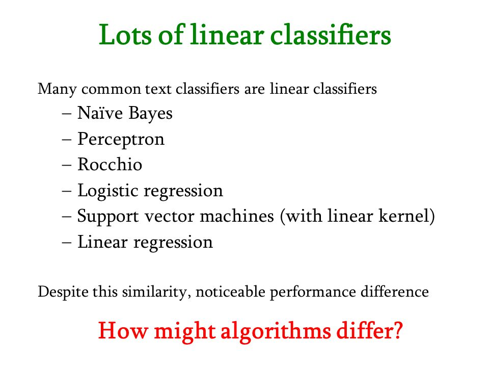 Lots of linear classifiers Many common text classifiers are linear classifiers –Naïve Bayes –Perceptron –Rocchio –Logistic regression –Support vector