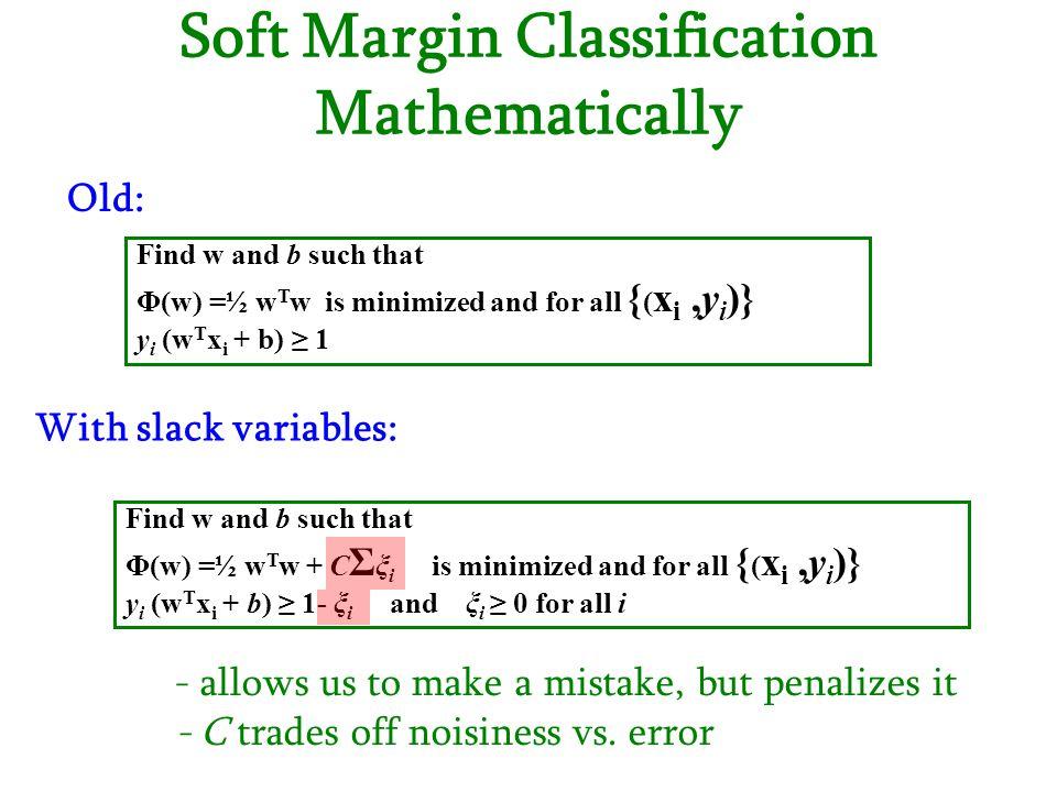 Soft Margin Classification Mathematically Find w and b such that Φ(w) =½ w T w is minimized and for all { ( x i,y i )} y i (w T x i + b) ≥ 1 Find w an