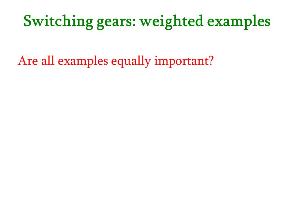 Switching gears: weighted examples Are all examples equally important?