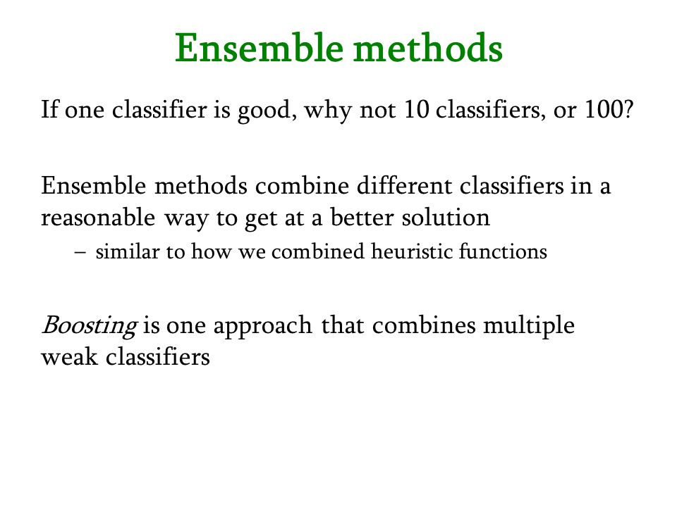 Ensemble methods If one classifier is good, why not 10 classifiers, or 100? Ensemble methods combine different classifiers in a reasonable way to get