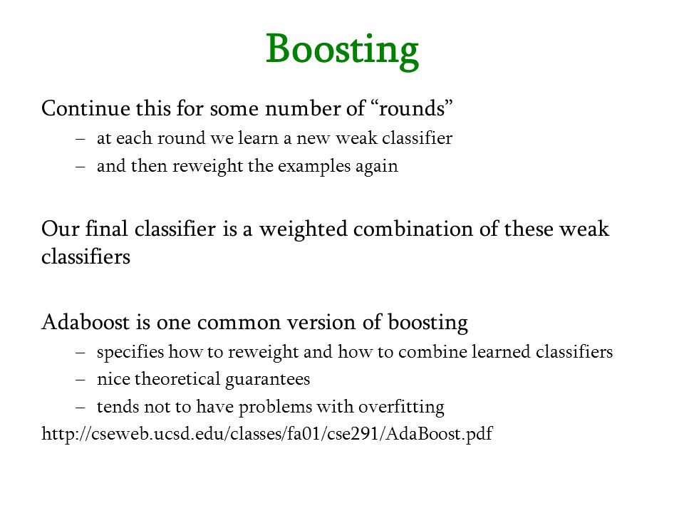 """Boosting Continue this for some number of """"rounds"""" –at each round we learn a new weak classifier –and then reweight the examples again Our final class"""