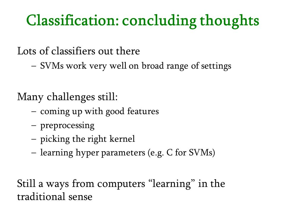 Classification: concluding thoughts Lots of classifiers out there –SVMs work very well on broad range of settings Many challenges still: –coming up wi