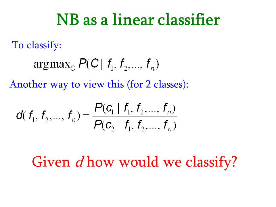 NB as a linear classifier To classify: Another way to view this (for 2 classes): Given d how would we classify?