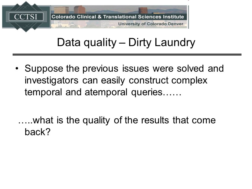 Data quality – Dirty Laundry Suppose the previous issues were solved and investigators can easily construct complex temporal and atemporal queries…… …