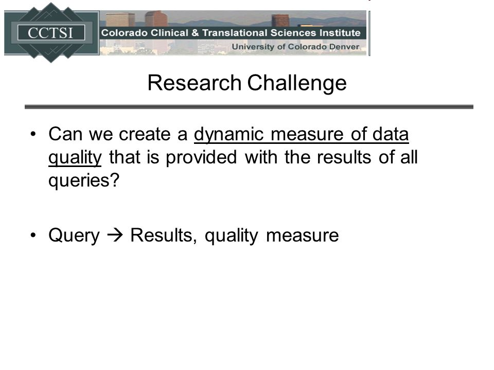 Research Challenge Can we create a dynamic measure of data quality that is provided with the results of all queries? Query  Results, quality measure