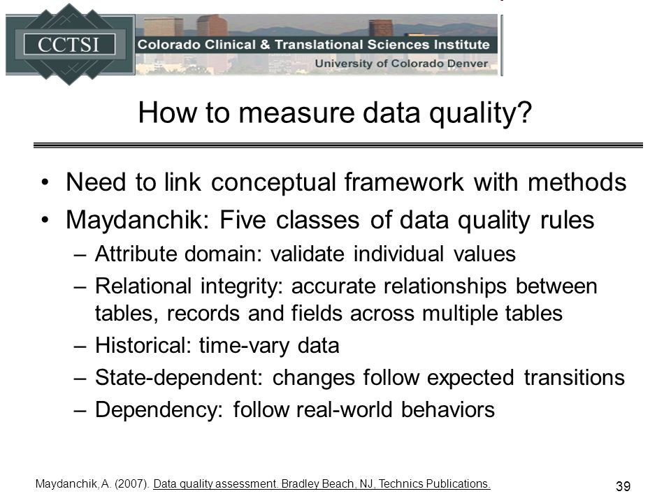 How to measure data quality? Need to link conceptual framework with methods Maydanchik: Five classes of data quality rules –Attribute domain: validate
