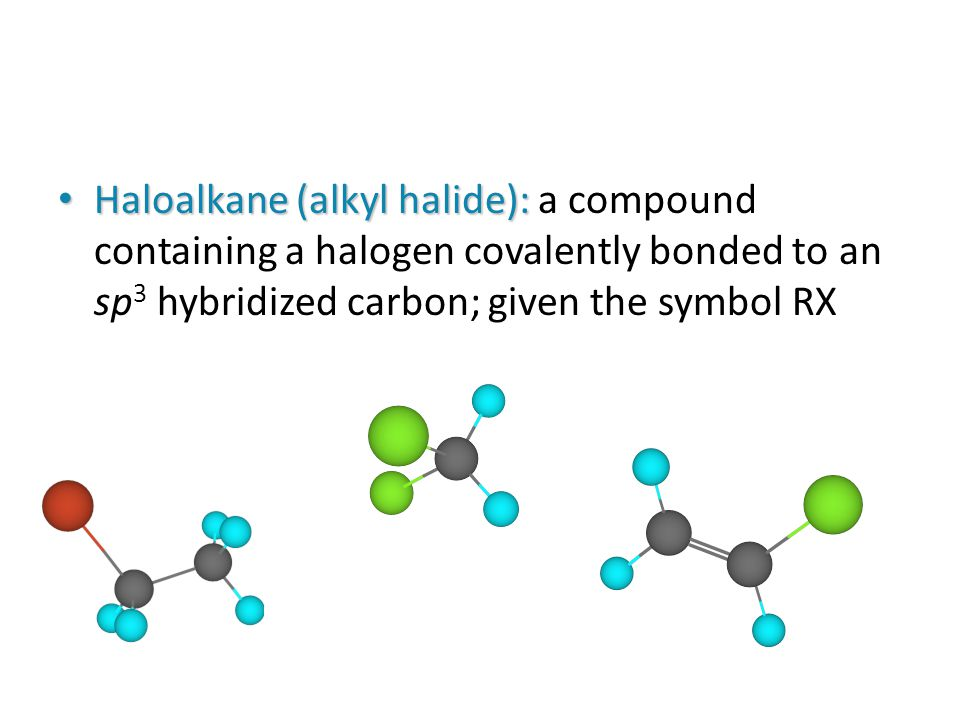 Haloalkane (alkyl halide): Haloalkane (alkyl halide): a compound containing a halogen covalently bonded to an sp 3 hybridized carbon; given the symbol RX