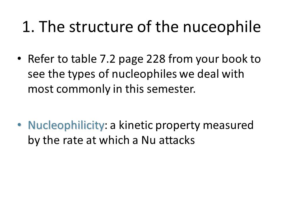 1. The structure of the nuceophile Refer to table 7.2 page 228 from your book to see the types of nucleophiles we deal with most commonly in this seme