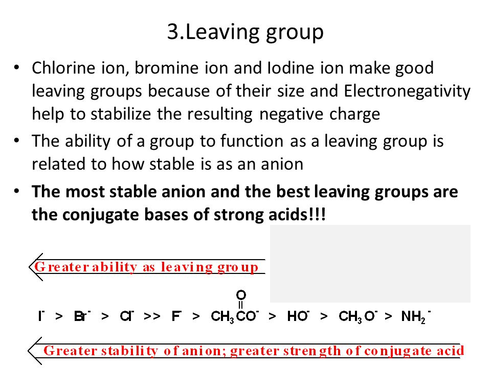 3.Leaving group Chlorine ion, bromine ion and Iodine ion make good leaving groups because of their size and Electronegativity help to stabilize the resulting negative charge The ability of a group to function as a leaving group is related to how stable is as an anion The most stable anion and the best leaving groups are the conjugate bases of strong acids!!!