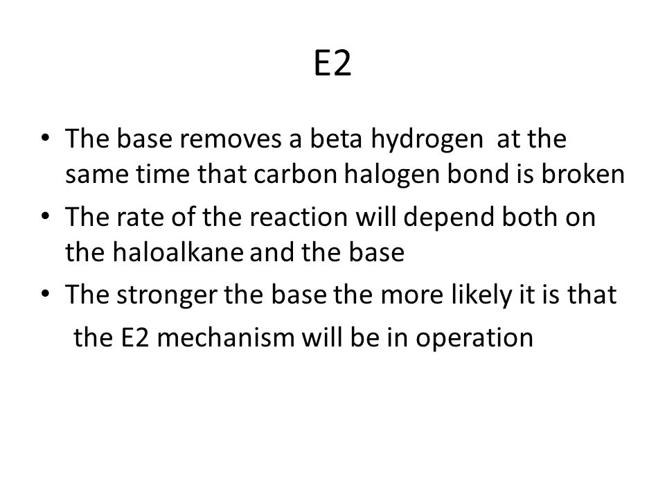 E2 The base removes a beta hydrogen at the same time that carbon halogen bond is broken The rate of the reaction will depend both on the haloalkane and the base The stronger the base the more likely it is that the E2 mechanism will be in operation