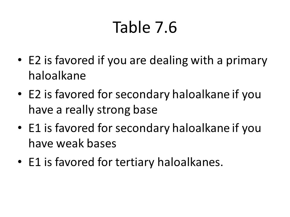 Table 7.6 E2 is favored if you are dealing with a primary haloalkane E2 is favored for secondary haloalkane if you have a really strong base E1 is favored for secondary haloalkane if you have weak bases E1 is favored for tertiary haloalkanes.