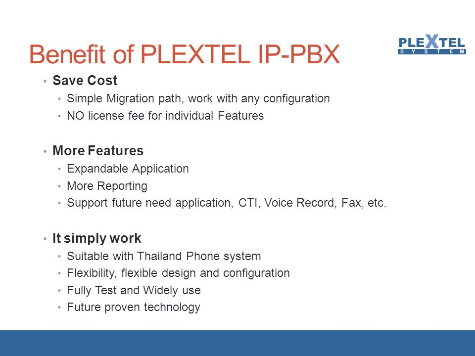 Plextel System (IP-PBX) Biz-1/1CFlex-1/1CFlex-2/2CPrecise-1/1CPrecise-2/2C No of users support 1 – 40 users40 – 80 users80 – 160 users160 – 320 users320 – 640 users No of recording channels (Call- Center series) 8 channels20 channels40 channels80 channels100 channels Form FactorAppliance (SSF)Tower Rackmount Available I/O Slots 1 PCI4 PCIe 1 PCIe Preinstalled License 10204080200 Hardware+Softw are Cost* Onsite Support Cost* Additional License Cost Cost / Extensions* * Estimate cost