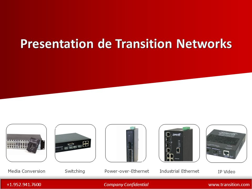 www.transition.comCompany Confidential+1.952.941.7600 DataBand – Multiplexes timeslots from any port to any other – E1-T1 Conversion – A-Law to μ-Law conversion – Fixed E1/T1 circuits rather than switched connections (Liberator) Liberator – Range of ISDN converters/switches – Full timeslot switching between PRI and BRI – Stand-alone – Versatile solution to any ISDN-based problem MediaBand – E1, T1, V.35 and X.21 to fibre – Single and multi-ports – Up to 32 x E1/T1/X.21/V.35 – Also transports Ethernet Other Products