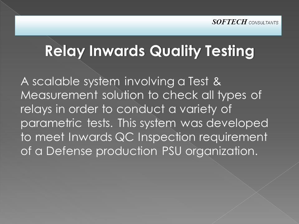SOFTECH CONSULTANTS A scalable system involving a Test & Measurement solution to check all types of relays in order to conduct a variety of parametric tests.