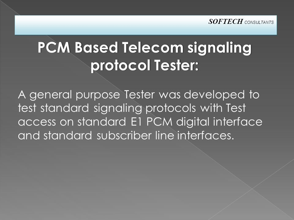 SOFTECH CONSULTANTS A general purpose Tester was developed to test standard signaling protocols with Test access on standard E1 PCM digital interface and standard subscriber line interfaces.