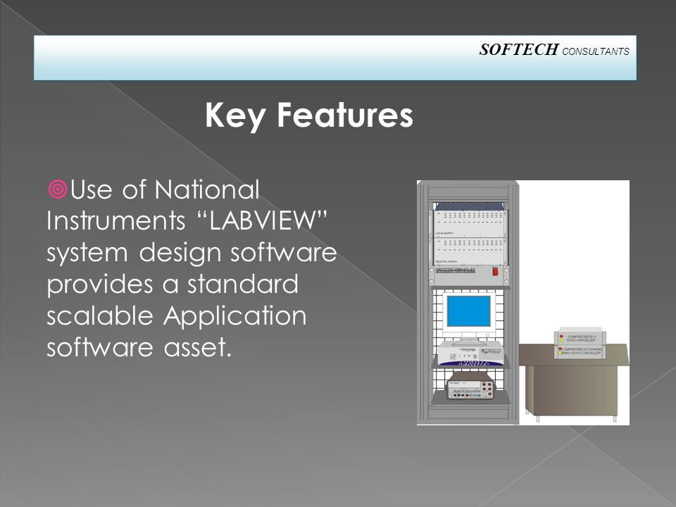 SOFTECH CONSULTANTS Key Features  Use of National Instruments LABVIEW system design software provides a standard scalable Application software asset.