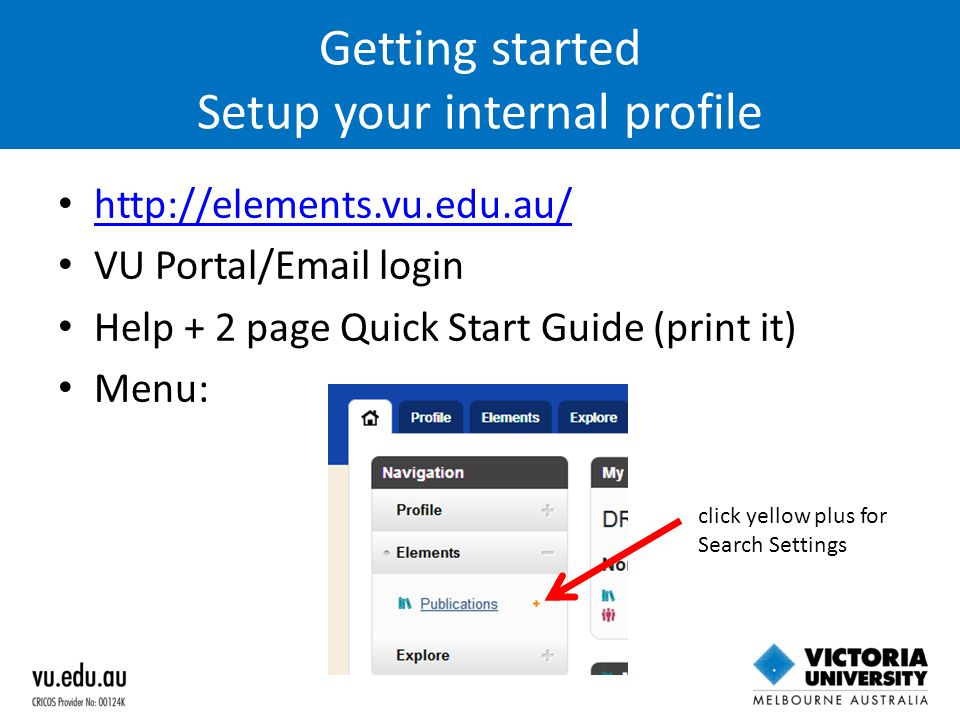 Getting started Setup your internal profile http://elements.vu.edu.au/ VU Portal/Email login Help + 2 page Quick Start Guide (print it) Menu: click ye