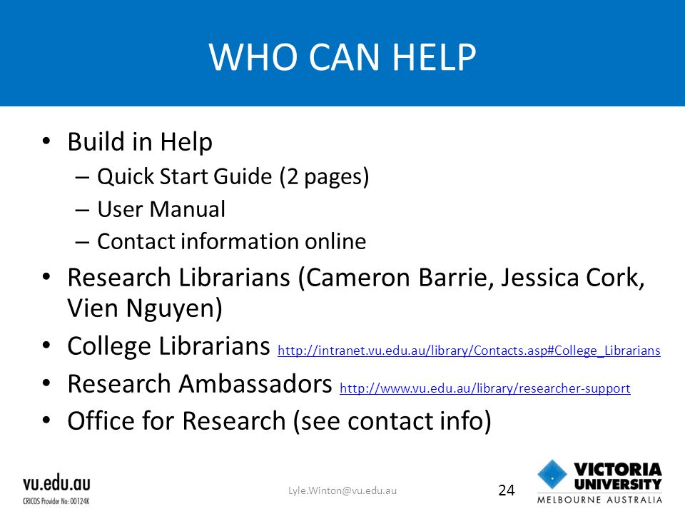 WHO CAN HELP Build in Help – Quick Start Guide (2 pages) – User Manual – Contact information online Research Librarians (Cameron Barrie, Jessica Cork,