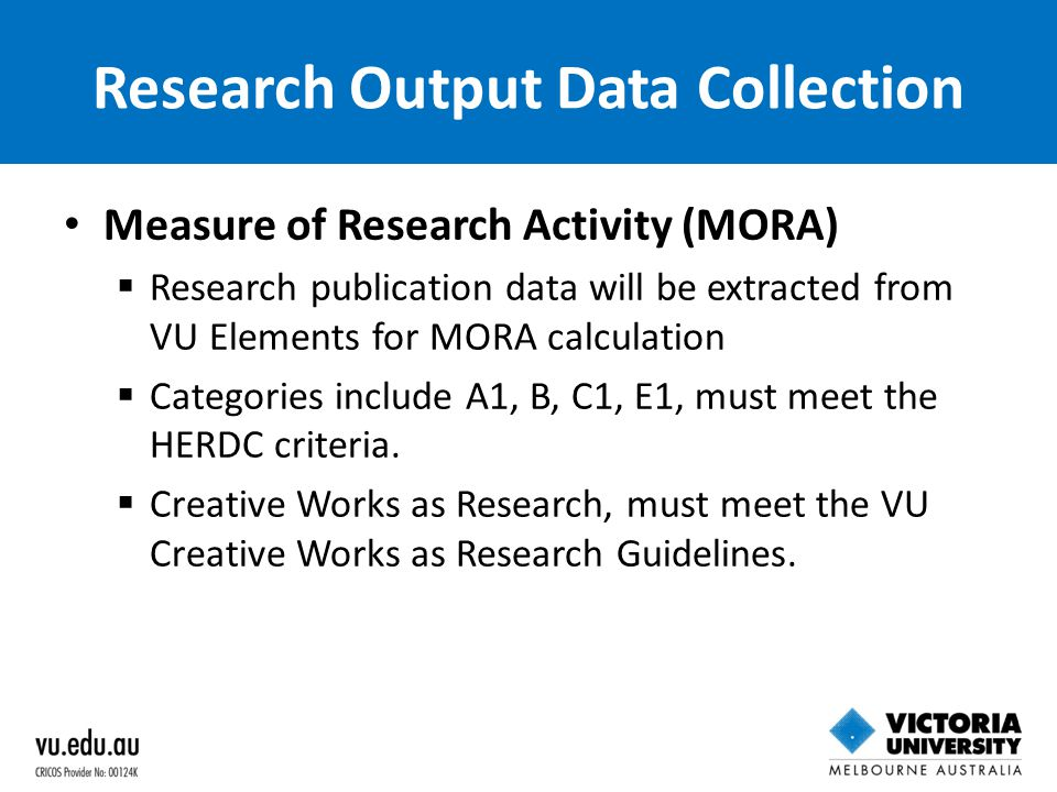 Research Output Data Collection Measure of Research Activity (MORA)  Research publication data will be extracted from VU Elements for MORA calculatio