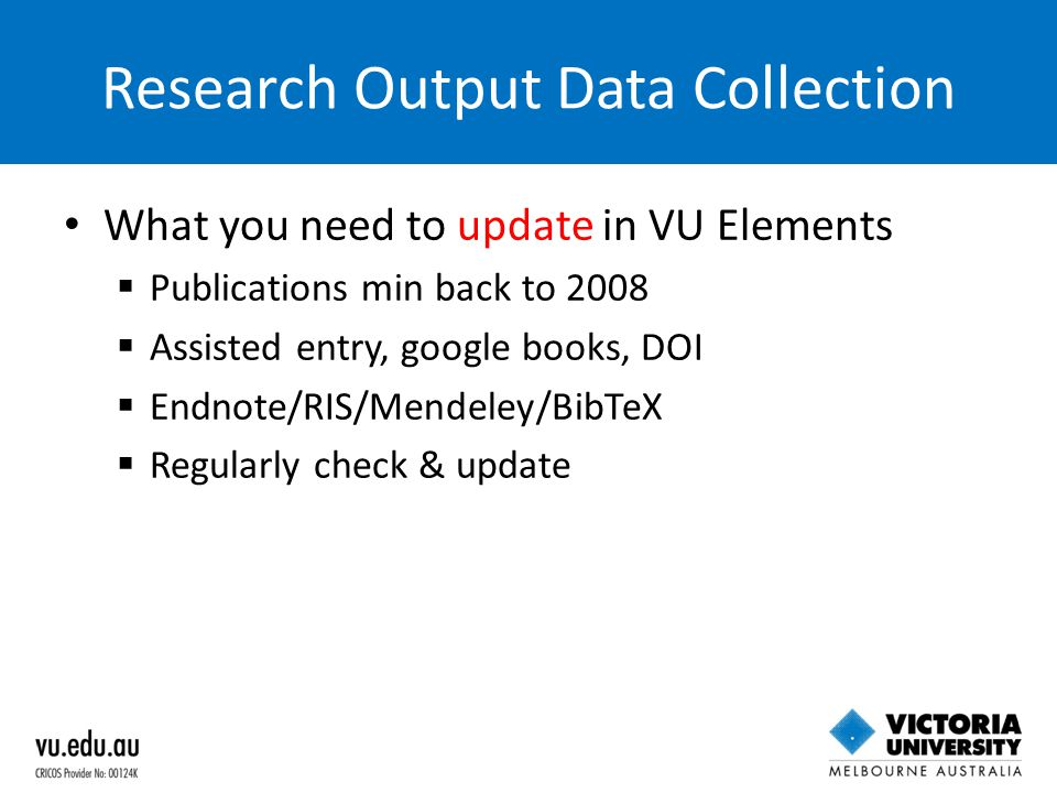 Research Output Data Collection What you need to update in VU Elements  Publications min back to 2008  Assisted entry, google books, DOI  Endnote/R