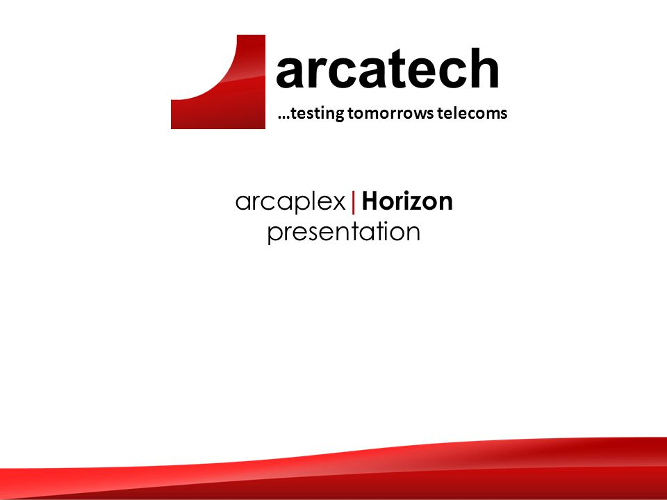 arcatech …testing tomorrows telecoms arcaplex |Horizon presentation