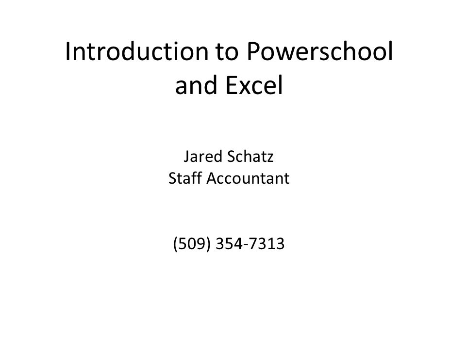 Introduction to Powerschool and Excel Jared Schatz Staff Accountant (509) 354-7313