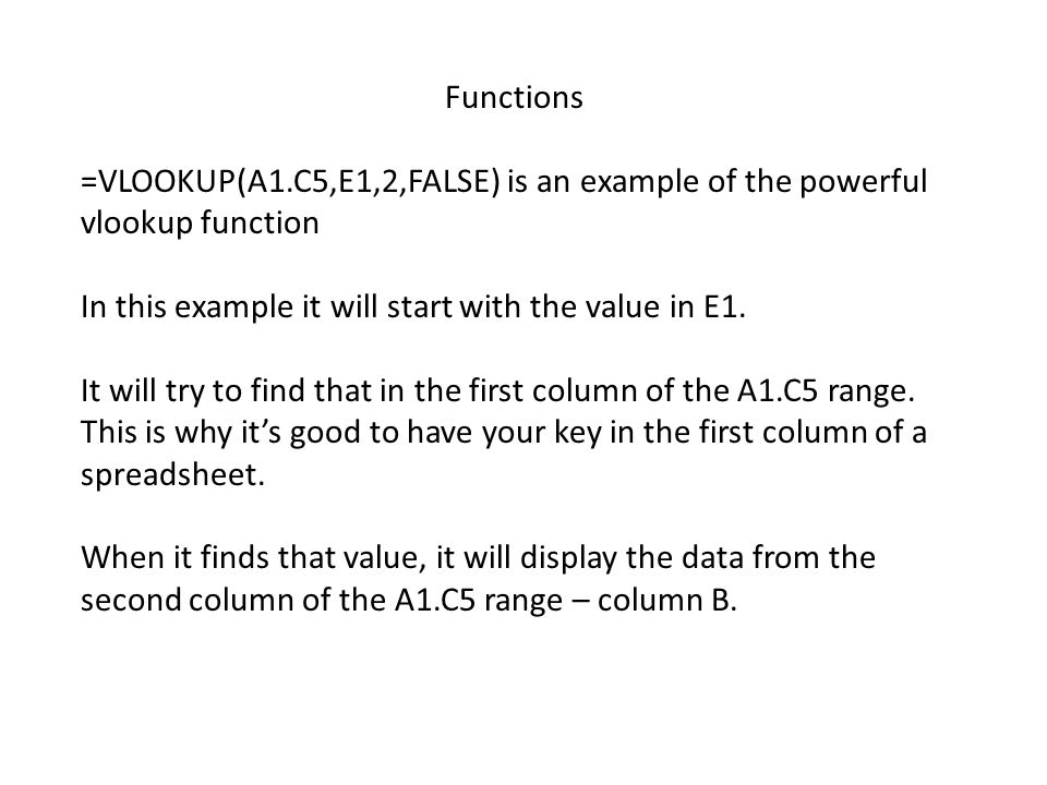 Functions =VLOOKUP(A1.C5,E1,2,FALSE) is an example of the powerful vlookup function In this example it will start with the value in E1. It will try to