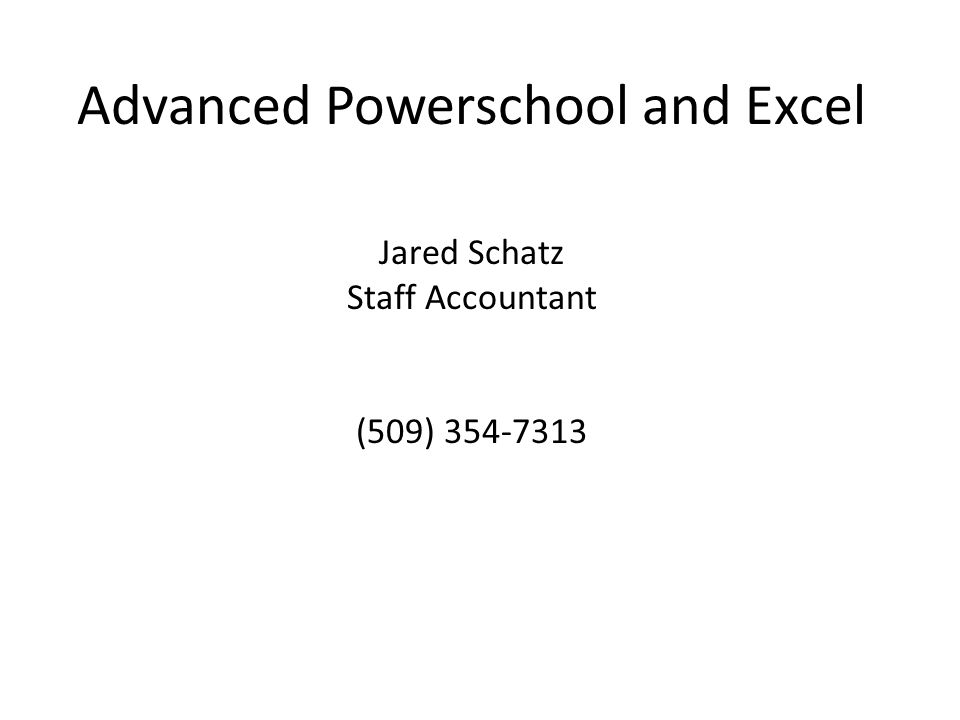 Advanced Powerschool and Excel Jared Schatz Staff Accountant (509) 354-7313